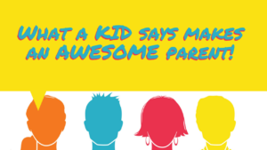 NA1: What a kid says makes an awesome parent.